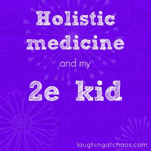 Holistic medicine and my 2e kid