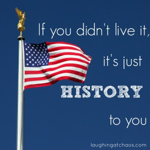 if you didn't live it, it's just history to you