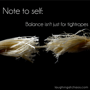 Note to self: Balance isn't just for tightropes