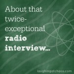 About that twice-exceptional radio interview...