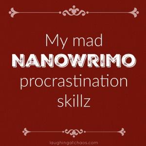 My mad NaNoWriMo procrastination skillz